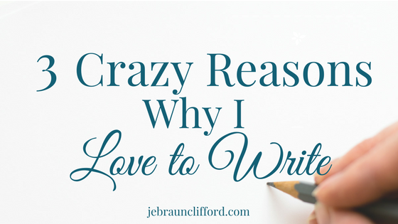 3 Crazy Reasons Why I Love to Write