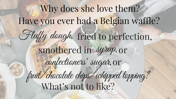Why does she love them- Have you ever had a Belgian waffle- Fluffy dough, fried to perfection, smothered in syrup, or confectioners' sugar, or fruit%2Fchocolate chips%2Fwhipped topping- What's not to like-.png