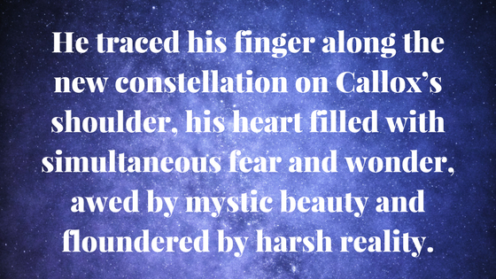 He traced his finger along the new constellation on Callox's shoulder, his heart filled with simultaneous fear and wonder, awed by mystic beauty and floundered by harsh reality. (1).png